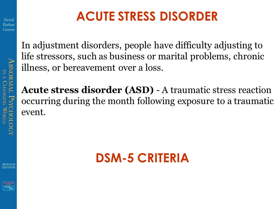 ACUTE STRESS DISORDER In adjustment disorders, people have difficulty adjusting to life stressors, such as business or marital problems, chronic illness, or bereavement over a loss.