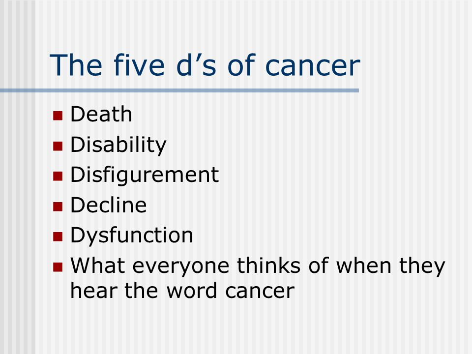 The five d's of cancer Death Disability Disfigurement Decline Dysfunction What everyone thinks of when they hear the word cancer
