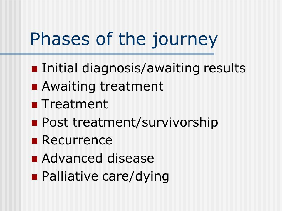 Phases of the journey Initial diagnosis/awaiting results Awaiting treatment Treatment Post treatment/survivorship Recurrence Advanced disease Palliative care/dying