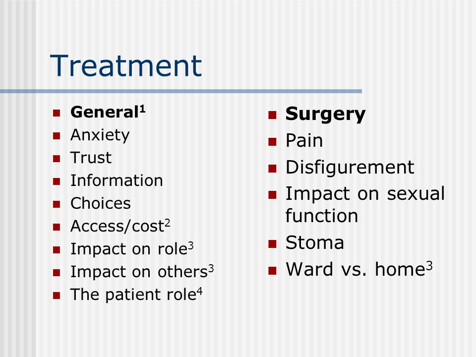 Treatment General 1 Anxiety Trust Information Choices Access/cost 2 Impact on role 3 Impact on others 3 The patient role 4 Surgery Pain Disfigurement Impact on sexual function Stoma Ward vs.
