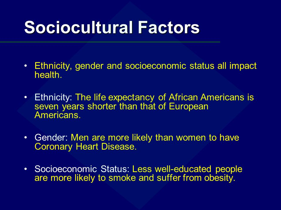 Sociocultural Factors Ethnicity, gender and socioeconomic status all impact health. Ethnicity: The life expectancy of African Americans is seven years