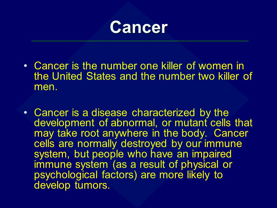 Cancer Cancer is the number one killer of women in the United States and the number two killer of men. Cancer is a disease characterized by the develo