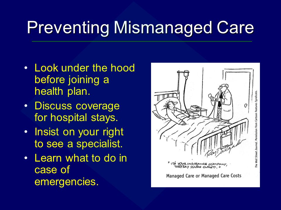 Preventing Mismanaged Care Look under the hood before joining a health plan. Discuss coverage for hospital stays. Insist on your right to see a specia