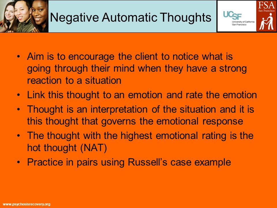 www.psychosisrecovery.org Negative Automatic Thoughts Aim is to encourage the client to notice what is going through their mind when they have a strong reaction to a situation Link this thought to an emotion and rate the emotion Thought is an interpretation of the situation and it is this thought that governs the emotional response The thought with the highest emotional rating is the hot thought (NAT) Practice in pairs using Russell's case example