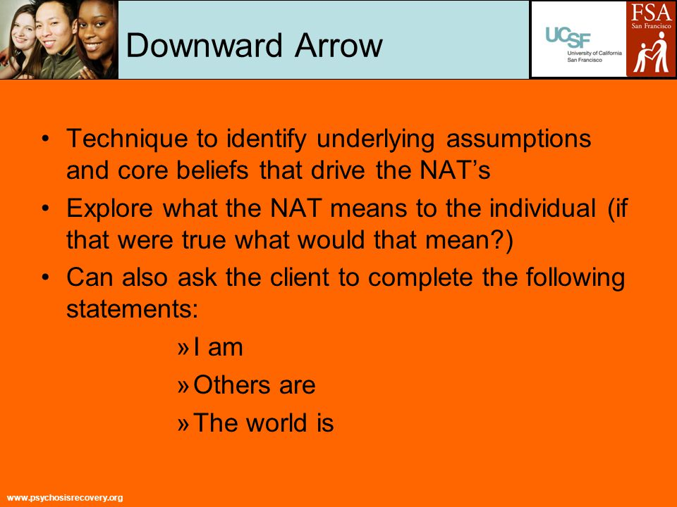 www.psychosisrecovery.org Downward Arrow Technique to identify underlying assumptions and core beliefs that drive the NAT's Explore what the NAT means to the individual (if that were true what would that mean ) Can also ask the client to complete the following statements: »I am »Others are »The world is
