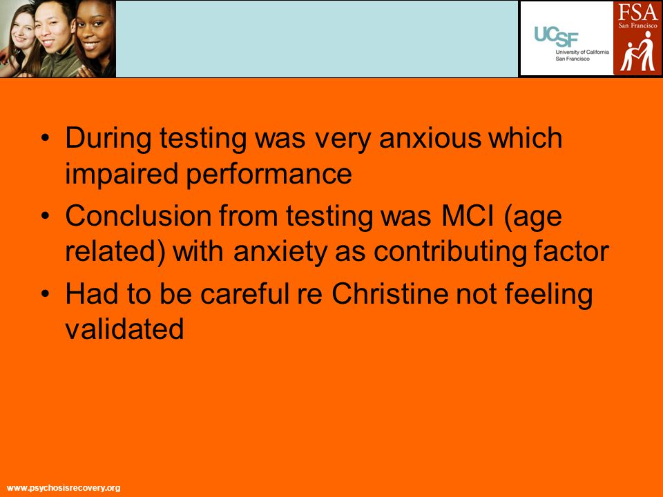 www.psychosisrecovery.org During testing was very anxious which impaired performance Conclusion from testing was MCI (age related) with anxiety as contributing factor Had to be careful re Christine not feeling validated