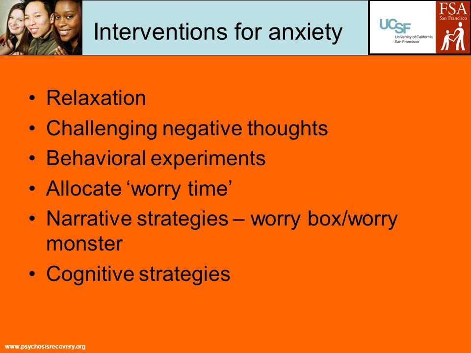 www.psychosisrecovery.org Interventions for anxiety Relaxation Challenging negative thoughts Behavioral experiments Allocate 'worry time' Narrative strategies – worry box/worry monster Cognitive strategies