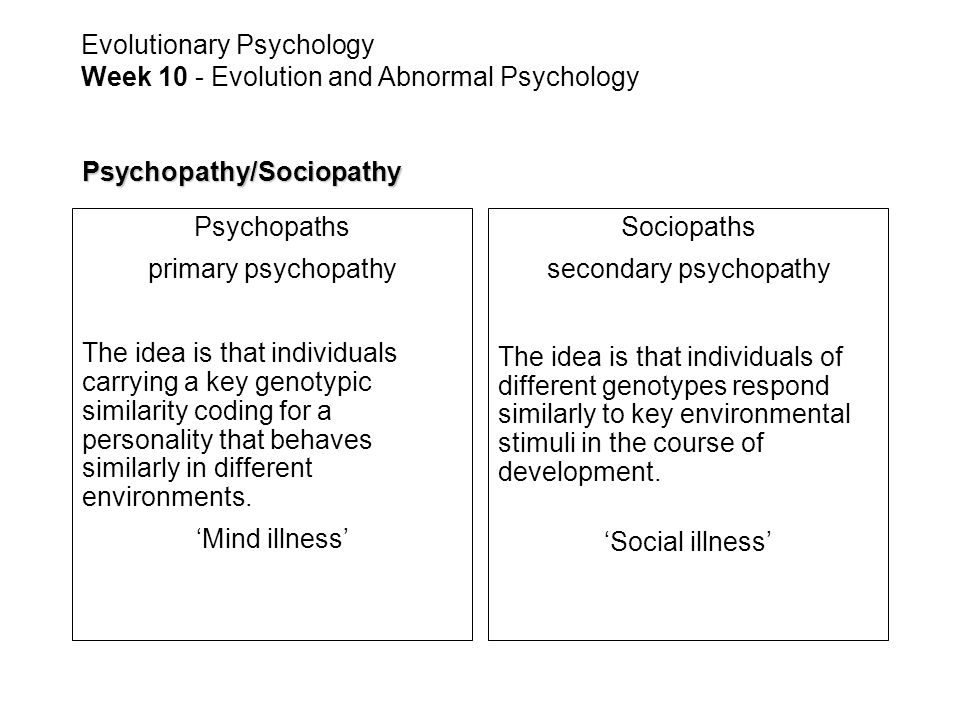 Psychopathy/Sociopathy Psychopaths primary psychopathy The idea is that individuals carrying a key genotypic similarity coding for a personality that behaves similarly in different environments.