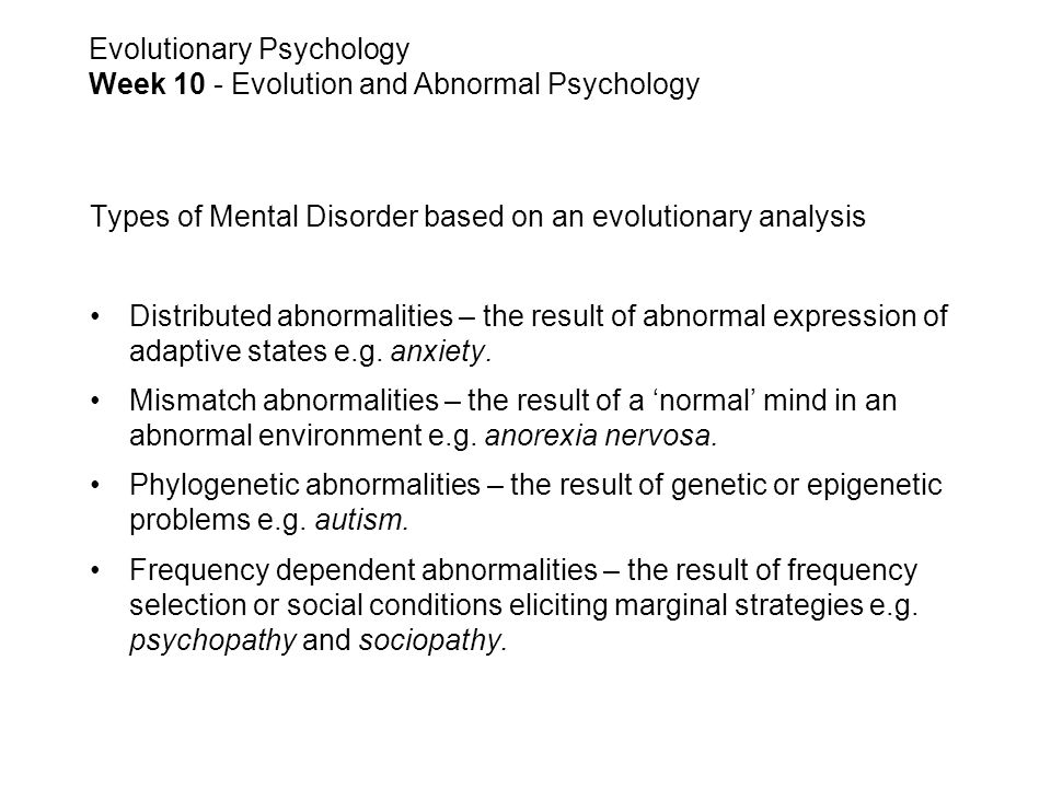 Types of Mental Disorder based on an evolutionary analysis Distributed abnormalities – the result of abnormal expression of adaptive states e.g.