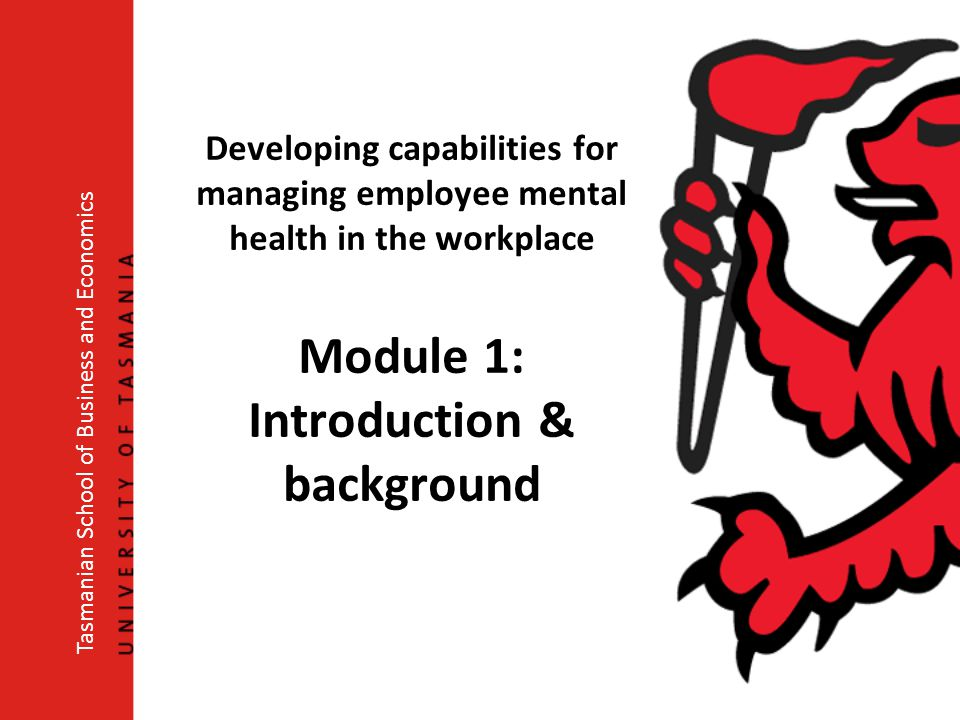Developing capabilities for managing employee mental health in the workplace Module 1: Introduction & background Tasmanian School of Business and Economics