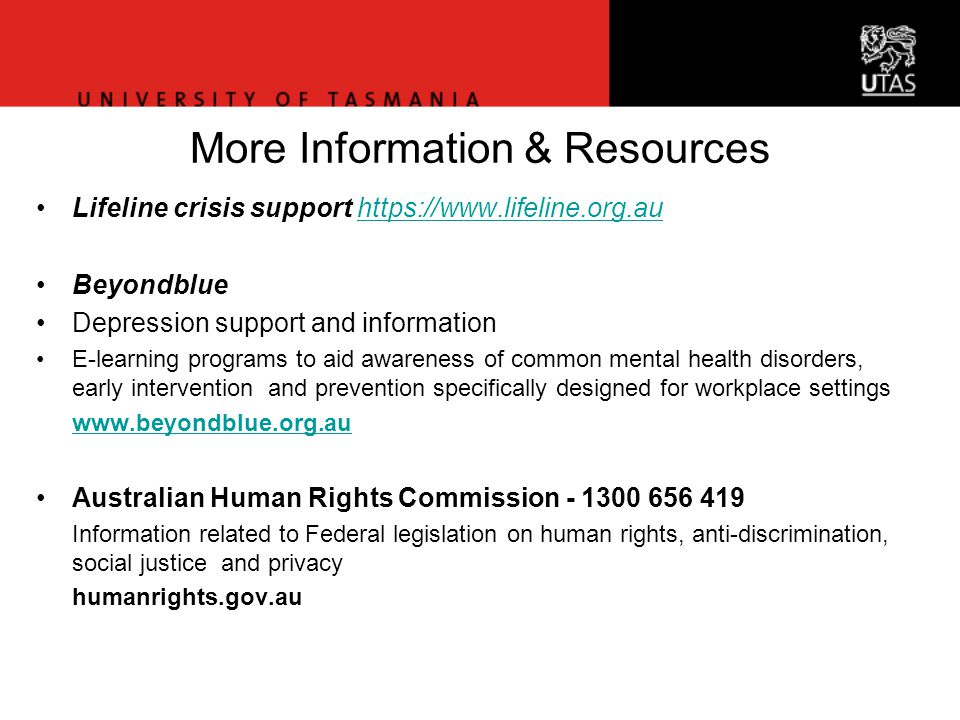More Information & Resources Lifeline crisis support https://www.lifeline.org.auhttps://www.lifeline.org.au Beyondblue Depression support and information E-learning programs to aid awareness of common mental health disorders, early intervention and prevention specifically designed for workplace settings www.beyondblue.org.au Australian Human Rights Commission - 1300 656 419 Information related to Federal legislation on human rights, anti-discrimination, social justice and privacy humanrights.gov.au