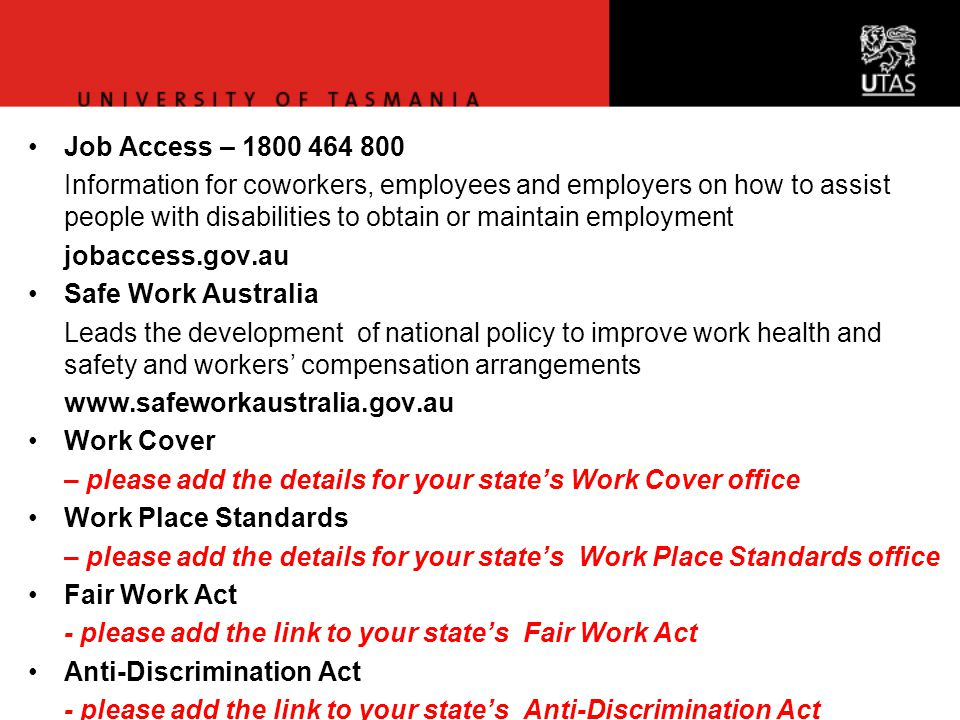 Job Access – 1800 464 800 Information for coworkers, employees and employers on how to assist people with disabilities to obtain or maintain employment jobaccess.gov.au Safe Work Australia Leads the development of national policy to improve work health and safety and workers' compensation arrangements www.safeworkaustralia.gov.au Work Cover – please add the details for your state's Work Cover office Work Place Standards – please add the details for your state's Work Place Standards office Fair Work Act - please add the link to your state's Fair Work Act Anti-Discrimination Act - please add the link to your state's Anti-Discrimination Act