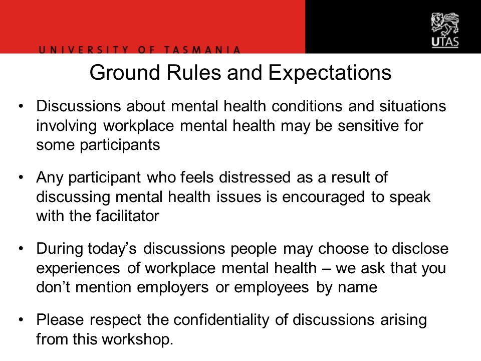Ground Rules and Expectations Discussions about mental health conditions and situations involving workplace mental health may be sensitive for some participants Any participant who feels distressed as a result of discussing mental health issues is encouraged to speak with the facilitator During today's discussions people may choose to disclose experiences of workplace mental health – we ask that you don't mention employers or employees by name Please respect the confidentiality of discussions arising from this workshop.