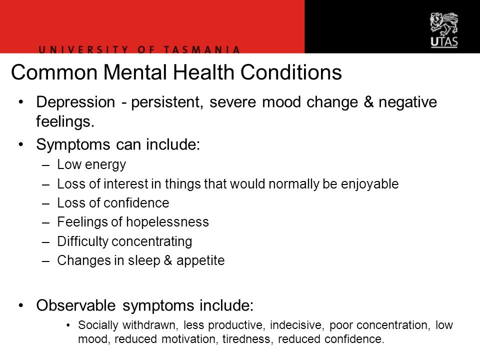 Common Mental Health Conditions Depression - persistent, severe mood change & negative feelings.