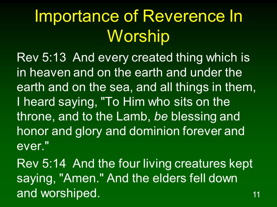 11 Importance of Reverence In Worship Rev 5:13 And every created thing which is in heaven and on the earth and under the earth and on the sea, and all things in them, I heard saying, To Him who sits on the throne, and to the Lamb, be blessing and honor and glory and dominion forever and ever. Rev 5:14 And the four living creatures kept saying, Amen. And the elders fell down and worshiped.