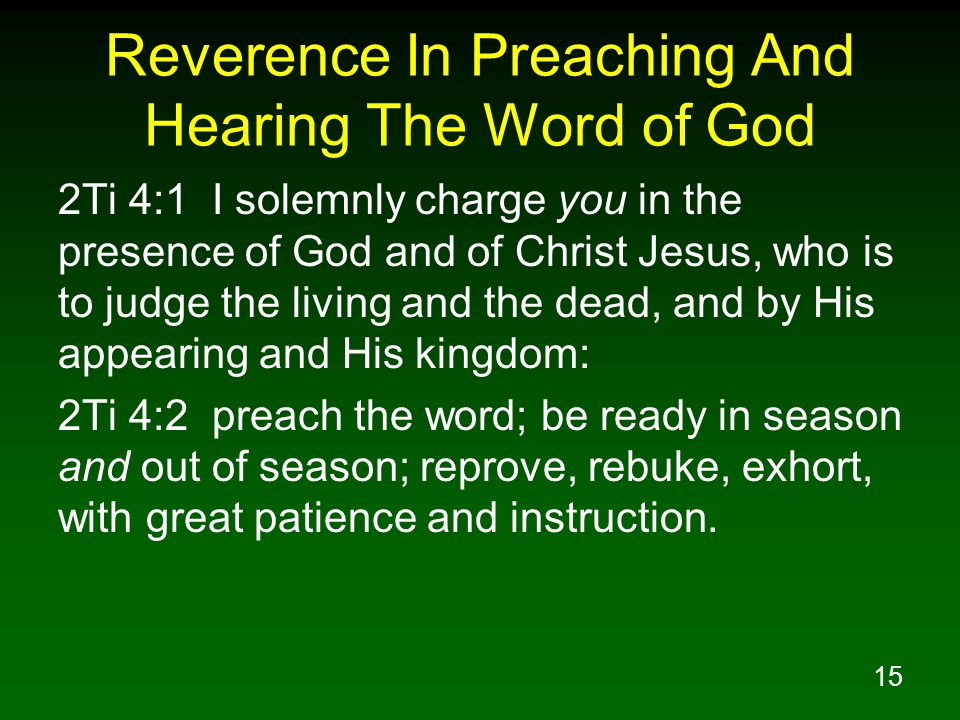 15 Reverence In Preaching And Hearing The Word of God 2Ti 4:1 I solemnly charge you in the presence of God and of Christ Jesus, who is to judge the living and the dead, and by His appearing and His kingdom: 2Ti 4:2 preach the word; be ready in season and out of season; reprove, rebuke, exhort, with great patience and instruction.