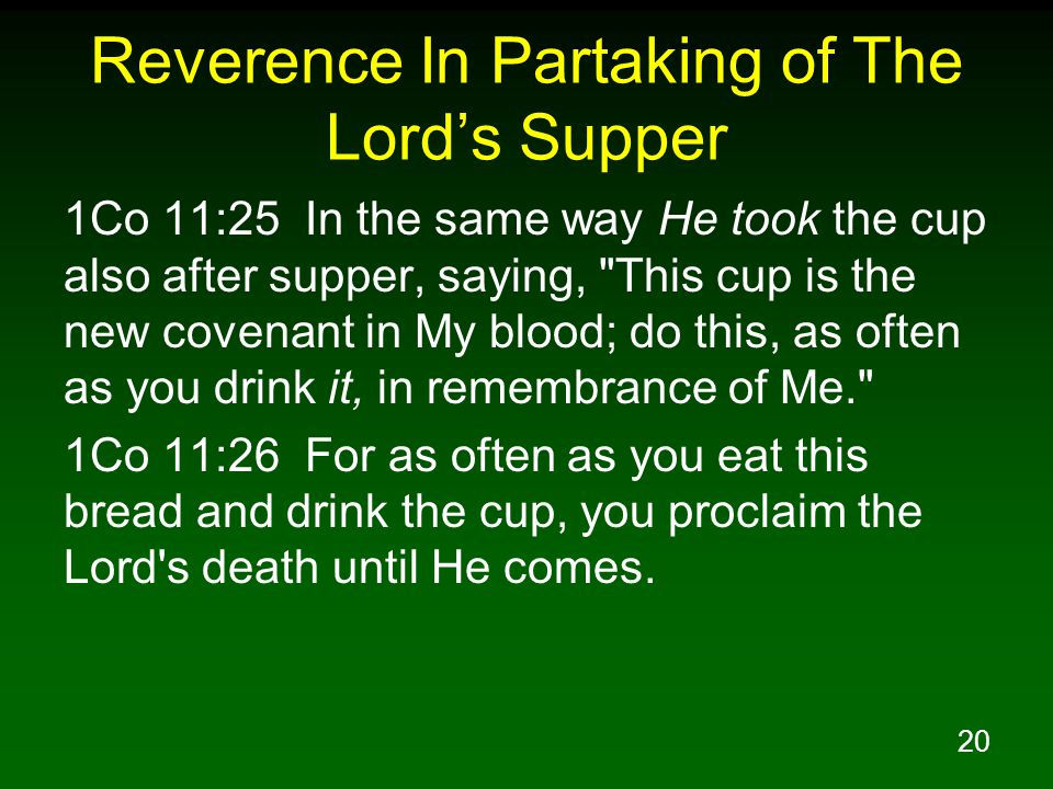 20 Reverence In Partaking of The Lord's Supper 1Co 11:25 In the same way He took the cup also after supper, saying, This cup is the new covenant in My blood; do this, as often as you drink it, in remembrance of Me. 1Co 11:26 For as often as you eat this bread and drink the cup, you proclaim the Lord s death until He comes.