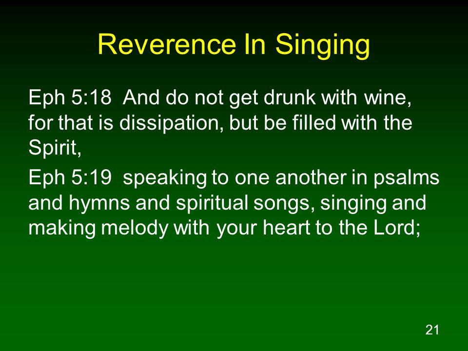 21 Reverence In Singing Eph 5:18 And do not get drunk with wine, for that is dissipation, but be filled with the Spirit, Eph 5:19 speaking to one another in psalms and hymns and spiritual songs, singing and making melody with your heart to the Lord;