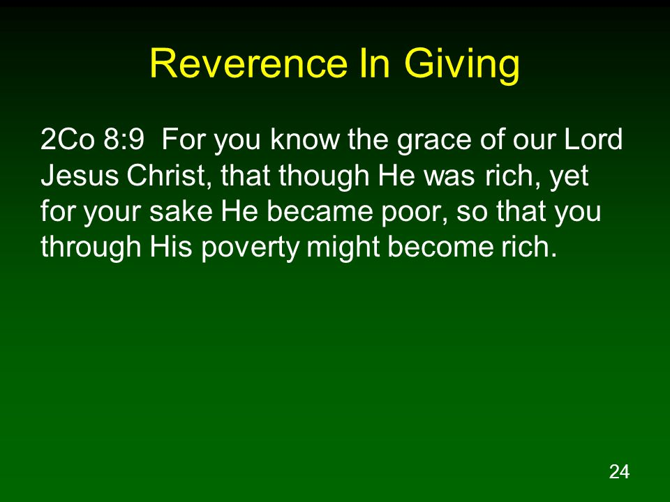24 Reverence In Giving 2Co 8:9 For you know the grace of our Lord Jesus Christ, that though He was rich, yet for your sake He became poor, so that you through His poverty might become rich.