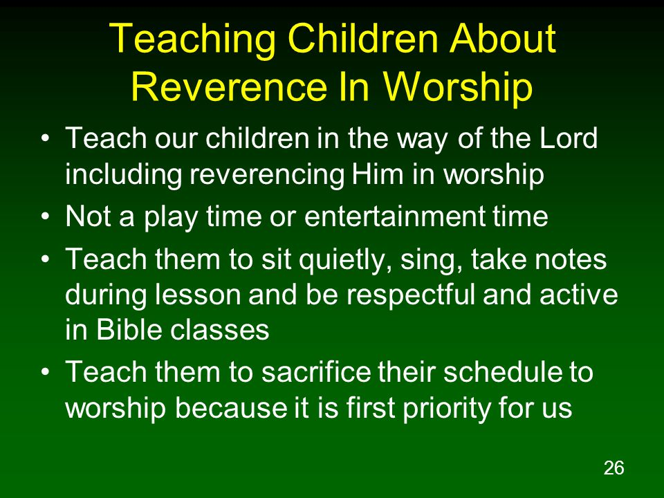 26 Teaching Children About Reverence In Worship Teach our children in the way of the Lord including reverencing Him in worship Not a play time or entertainment time Teach them to sit quietly, sing, take notes during lesson and be respectful and active in Bible classes Teach them to sacrifice their schedule to worship because it is first priority for us