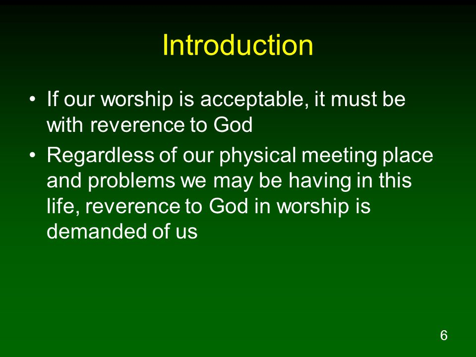 6 Introduction If our worship is acceptable, it must be with reverence to God Regardless of our physical meeting place and problems we may be having in this life, reverence to God in worship is demanded of us