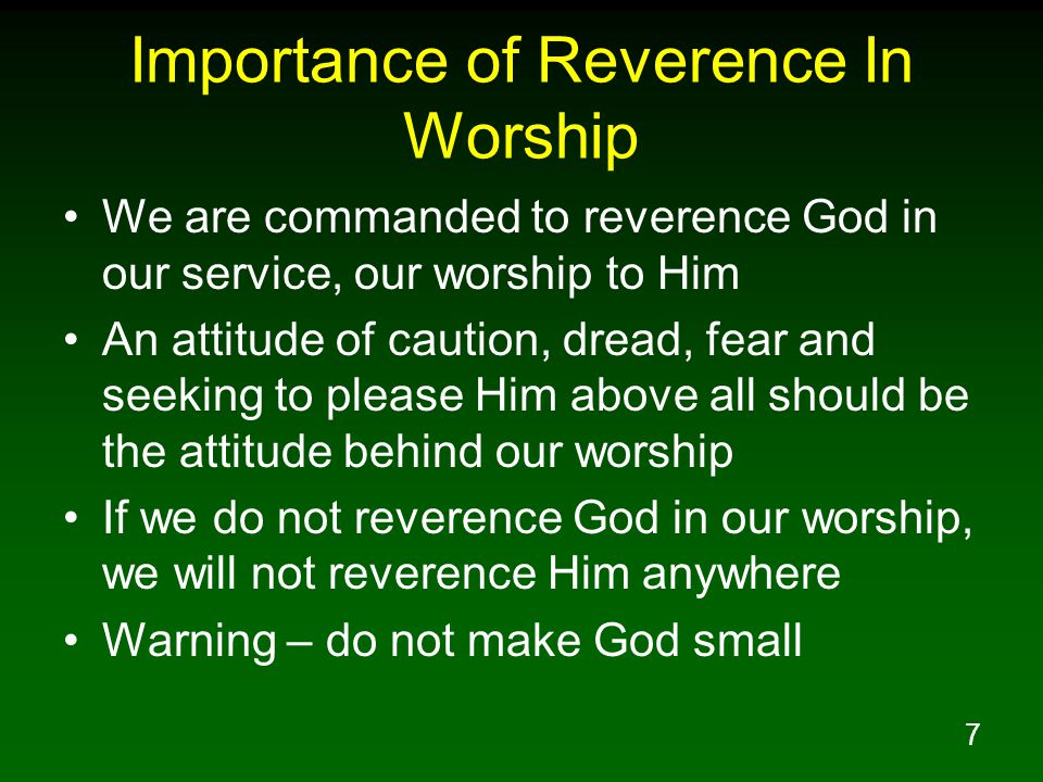 7 Importance of Reverence In Worship We are commanded to reverence God in our service, our worship to Him An attitude of caution, dread, fear and seeking to please Him above all should be the attitude behind our worship If we do not reverence God in our worship, we will not reverence Him anywhere Warning – do not make God small