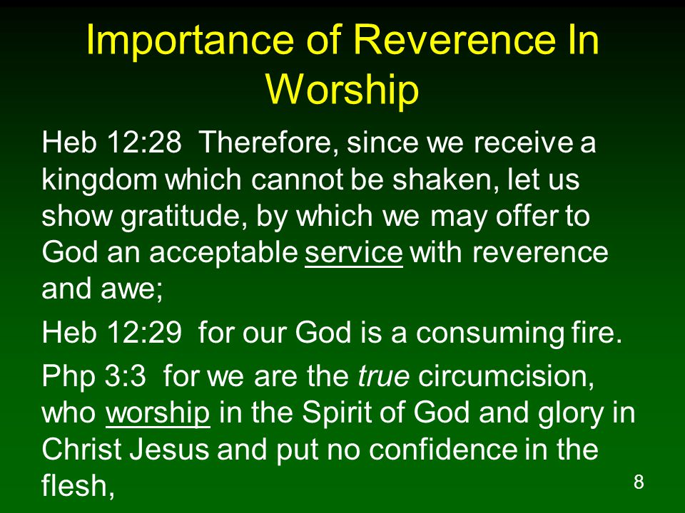 8 Importance of Reverence In Worship Heb 12:28 Therefore, since we receive a kingdom which cannot be shaken, let us show gratitude, by which we may offer to God an acceptable service with reverence and awe; Heb 12:29 for our God is a consuming fire.
