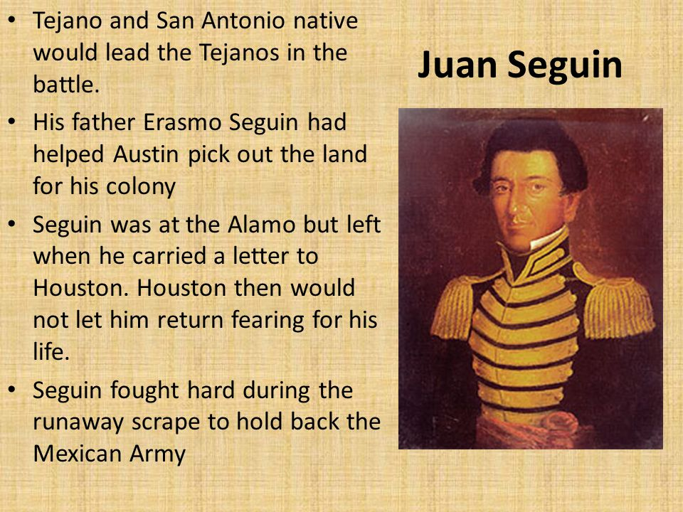 Juan Seguin Tejano and San Antonio native would lead the Tejanos in the battle.
