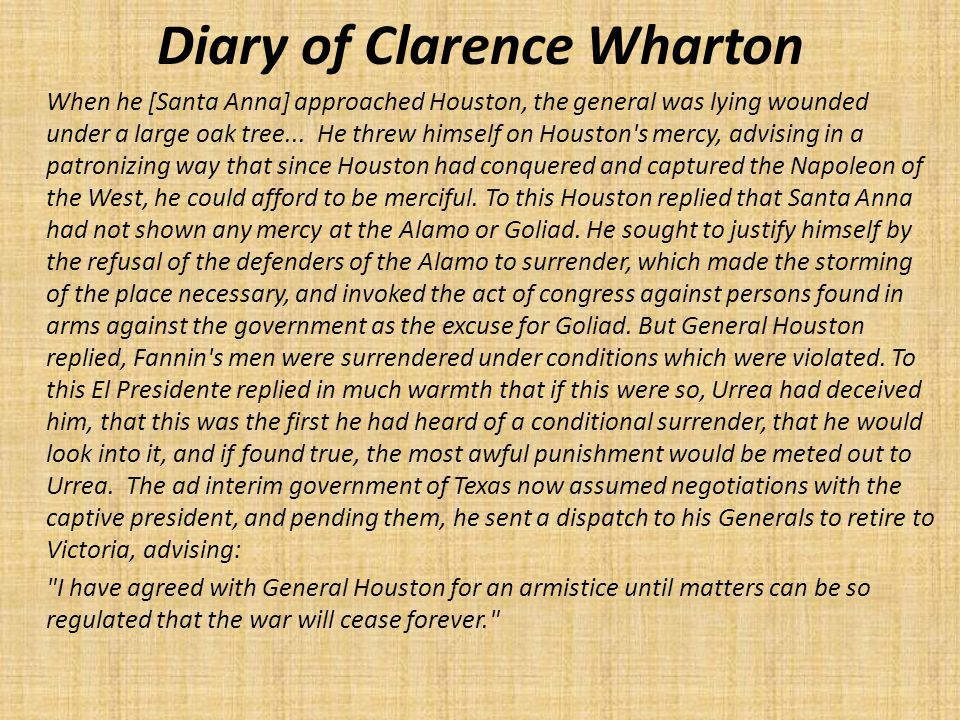 Diary of Clarence Wharton When he [Santa Anna] approached Houston, the general was lying wounded under a large oak tree...