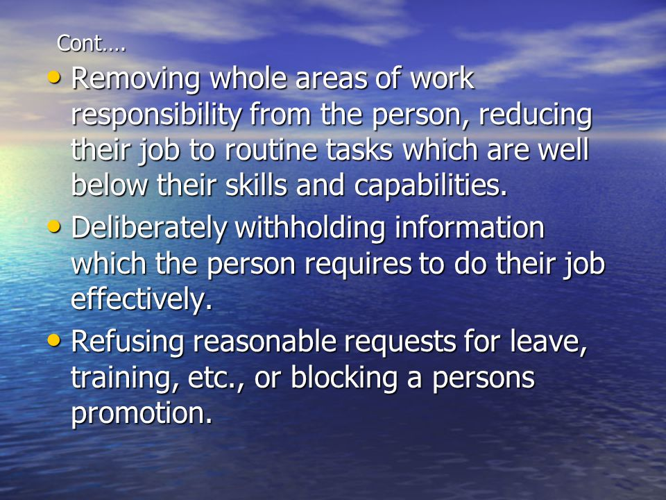 Cont…. Removing whole areas of work responsibility from the person, reducing their job to routine tasks which are well below their skills and capabili