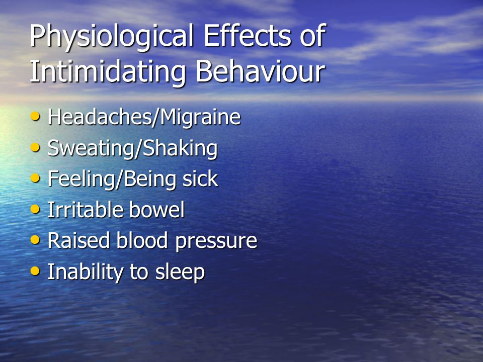 Physiological Effects of Intimidating Behaviour Headaches/Migraine Headaches/Migraine Sweating/Shaking Sweating/Shaking Feeling/Being sick Feeling/Being sick Irritable bowel Irritable bowel Raised blood pressure Raised blood pressure Inability to sleep Inability to sleep