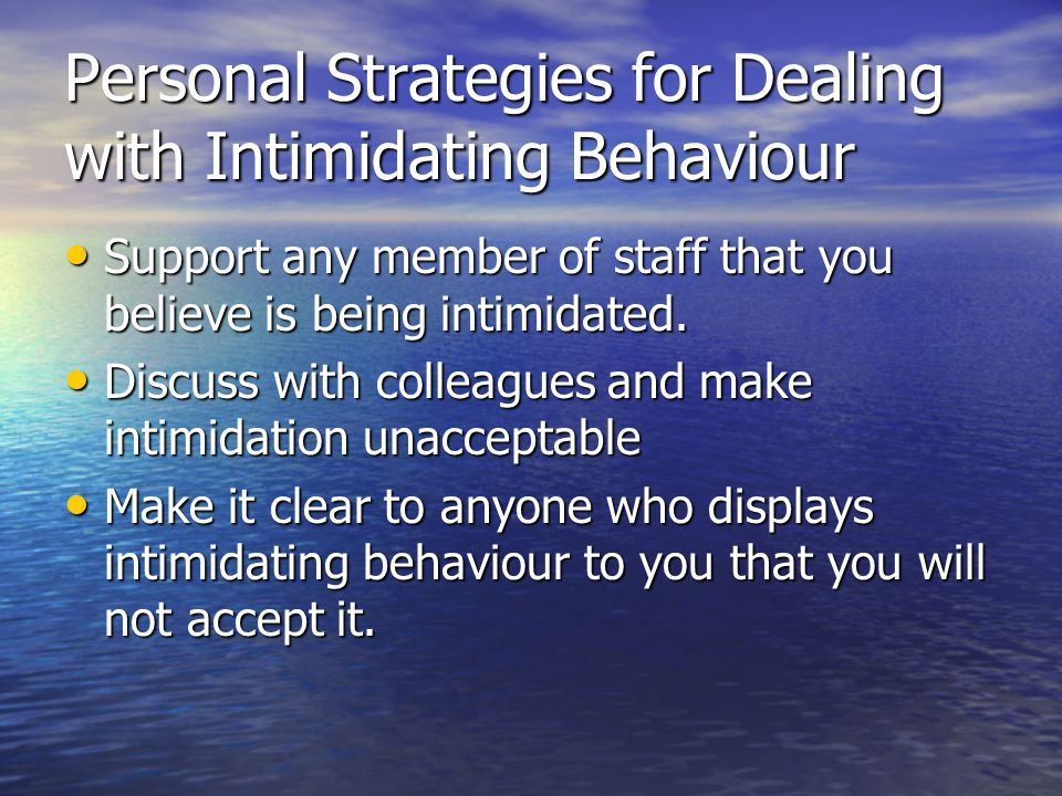 Personal Strategies for Dealing with Intimidating Behaviour Support any member of staff that you believe is being intimidated.