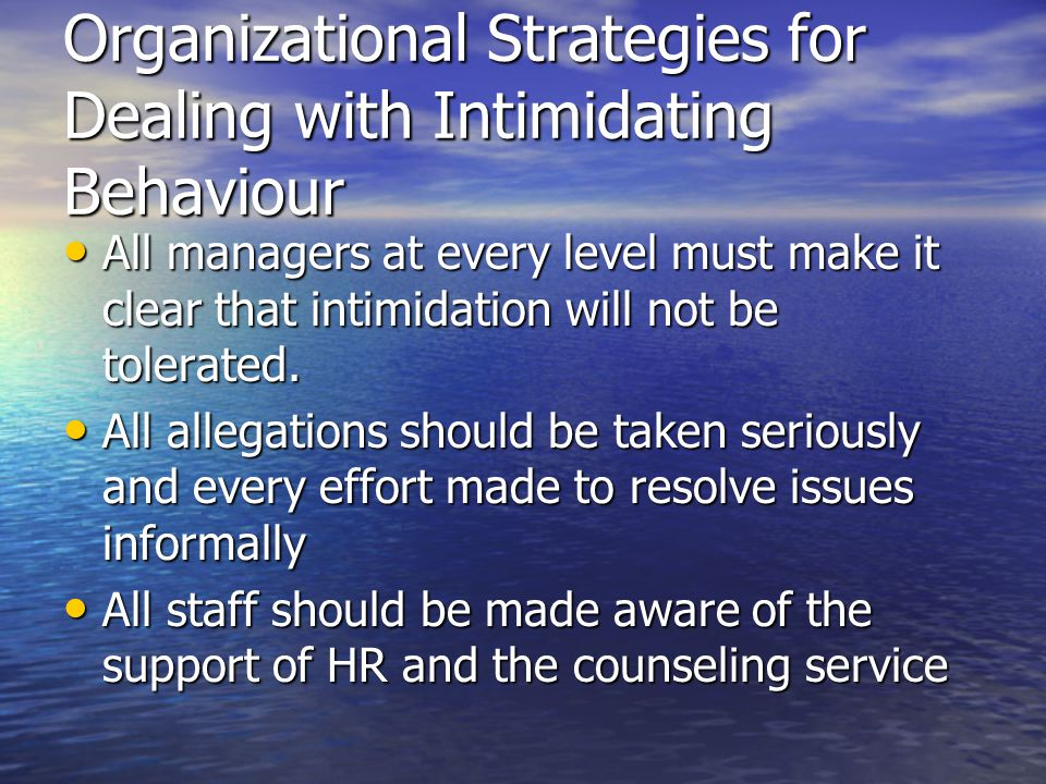 Organizational Strategies for Dealing with Intimidating Behaviour All managers at every level must make it clear that intimidation will not be tolerated.