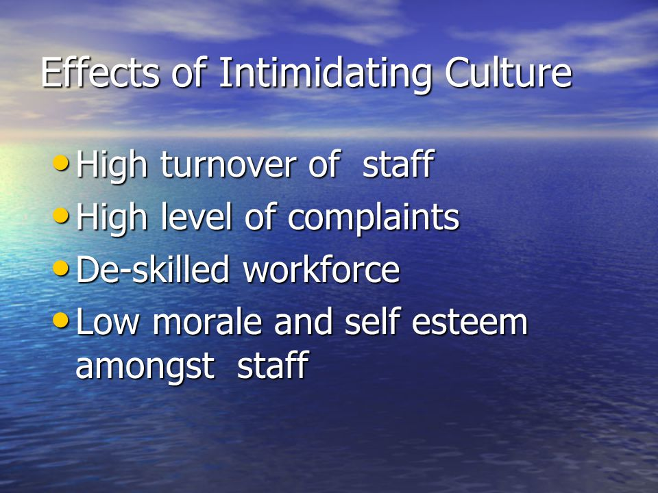Effects of Intimidating Culture High turnover of staff High turnover of staff High level of complaints High level of complaints De-skilled workforce De-skilled workforce Low morale and self esteem amongst staff Low morale and self esteem amongst staff
