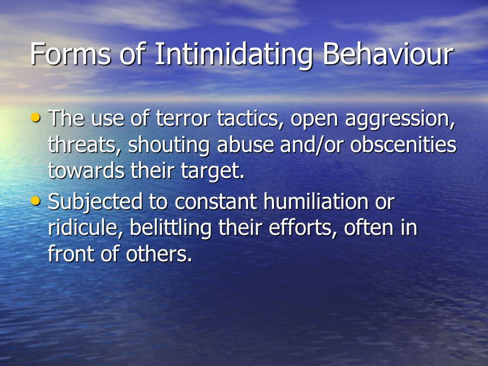 Forms of Intimidating Behaviour The use of terror tactics, open aggression, threats, shouting abuse and/or obscenities towards their target.
