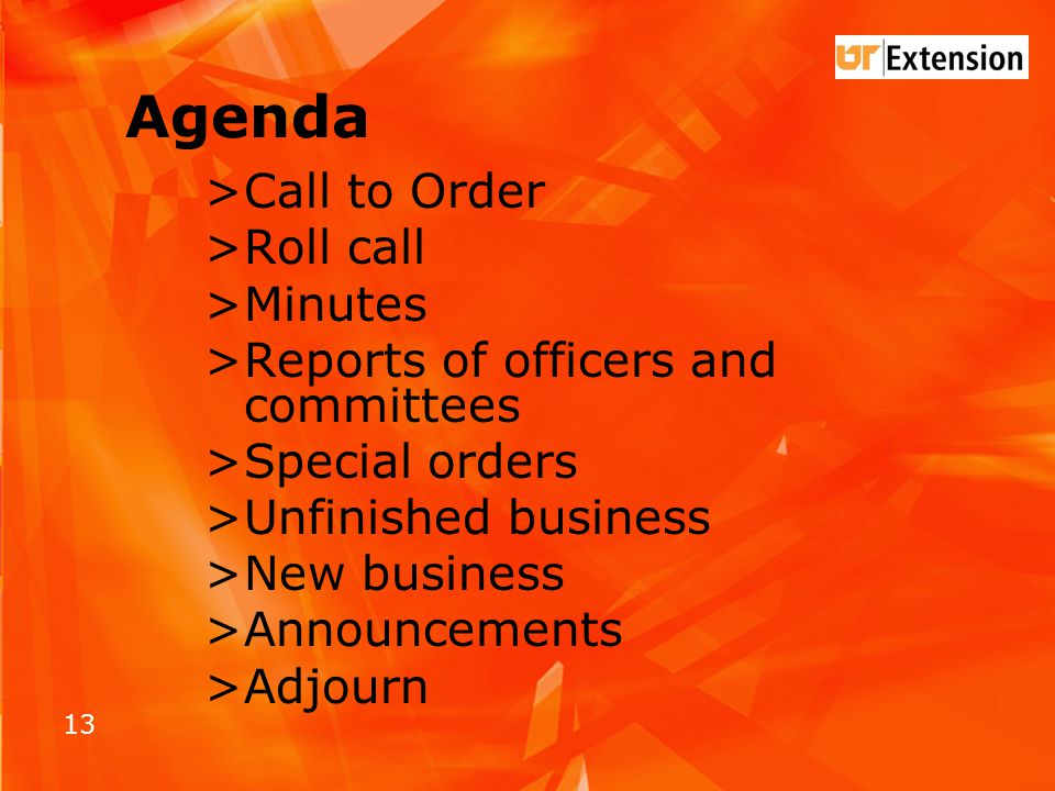 13 Agenda >Call to Order >Roll call >Minutes >Reports of officers and committees >Special orders >Unfinished business >New business >Announcements >Adjourn
