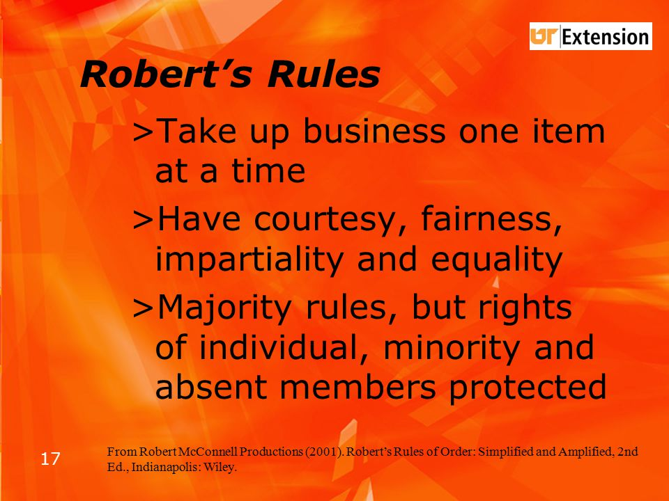 17 Robert's Rules >Take up business one item at a time >Have courtesy, fairness, impartiality and equality >Majority rules, but rights of individual, minority and absent members protected From Robert McConnell Productions (2001).