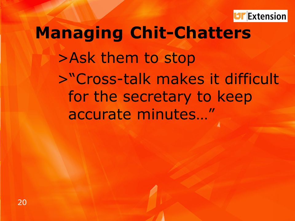 20 Managing Chit-Chatters >Ask them to stop > Cross-talk makes it difficult for the secretary to keep accurate minutes…