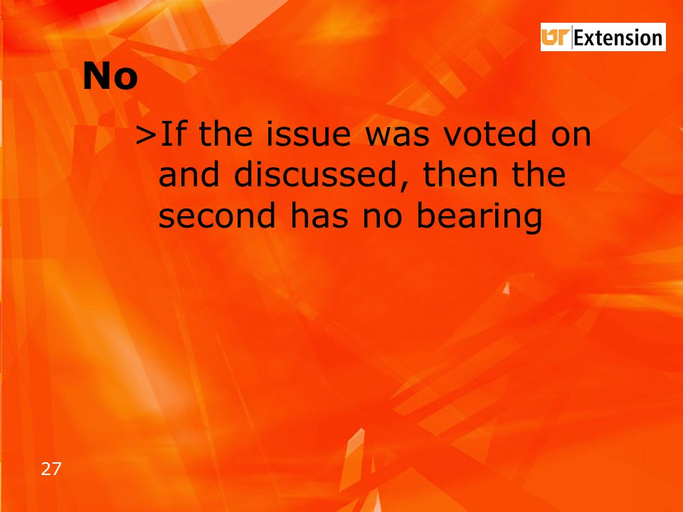 27 No >If the issue was voted on and discussed, then the second has no bearing