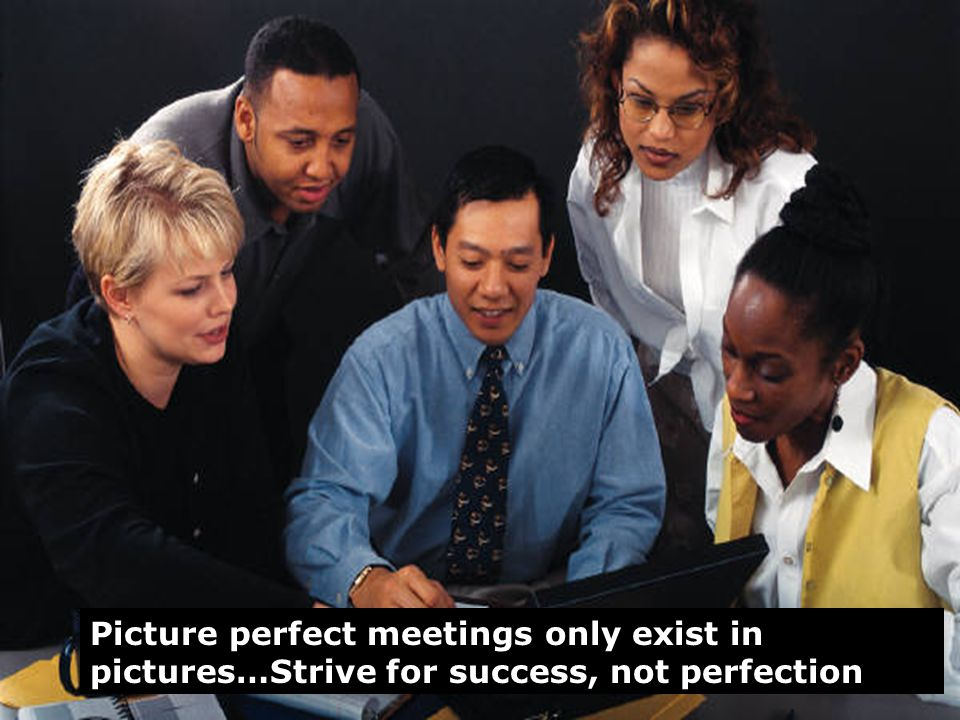 3 Picture perfect meetings only exist in pictures…Strive for success, not perfection