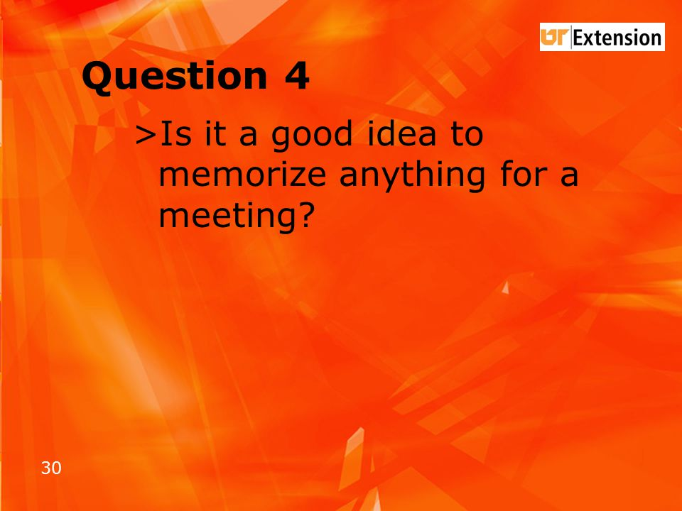 30 Question 4 >Is it a good idea to memorize anything for a meeting