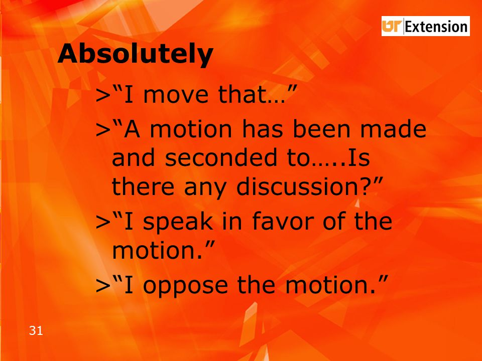 31 Absolutely > I move that… > A motion has been made and seconded to…..Is there any discussion > I speak in favor of the motion. > I oppose the motion.