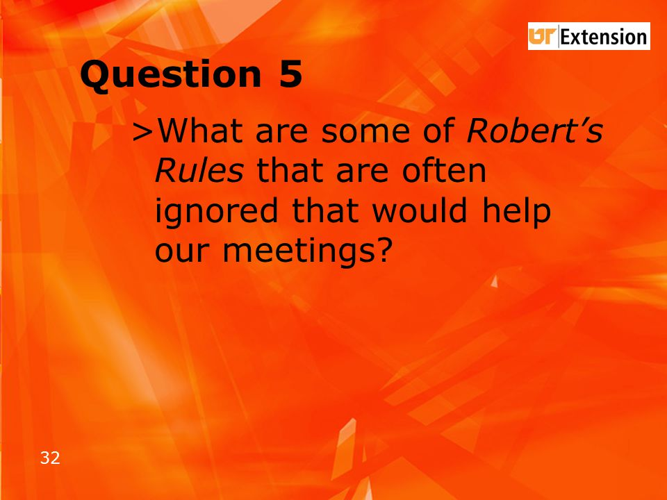 32 Question 5 >What are some of Robert's Rules that are often ignored that would help our meetings