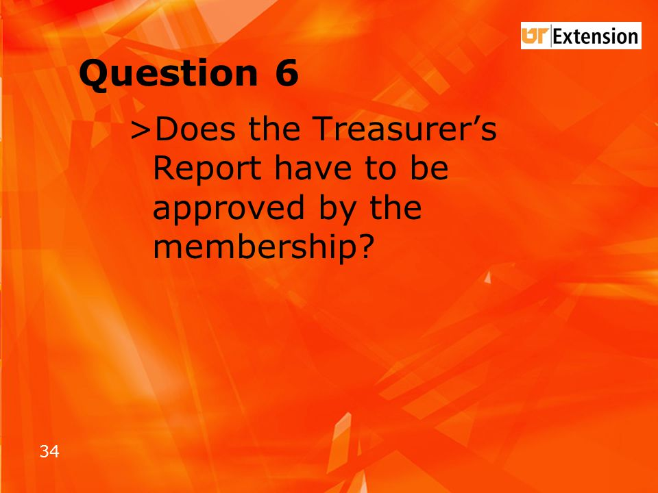 34 Question 6 >Does the Treasurer's Report have to be approved by the membership