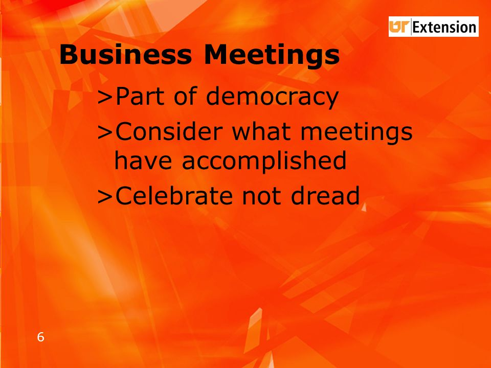 6 Business Meetings >Part of democracy >Consider what meetings have accomplished >Celebrate not dread