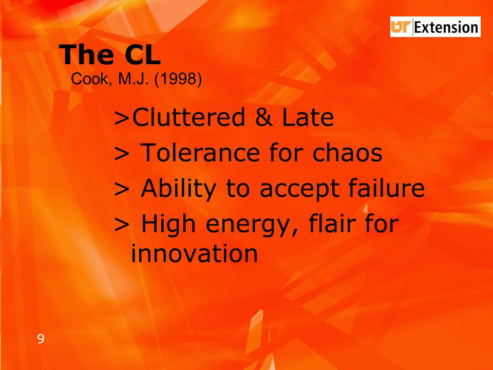 9 The CL >Cluttered & Late > Tolerance for chaos > Ability to accept failure > High energy, flair for innovation Cook, M.J.
