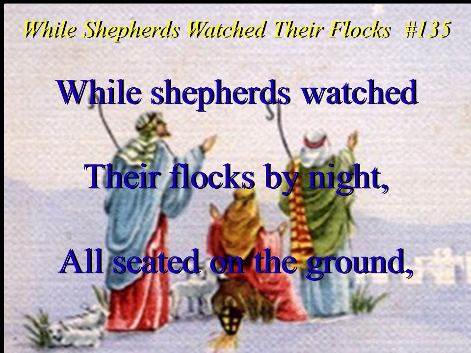 While shepherds watched Their flocks by night, All seated on the ground, While shepherds watched Their flocks by night, All seated on the ground, While Shepherds Watched Their Flocks #135