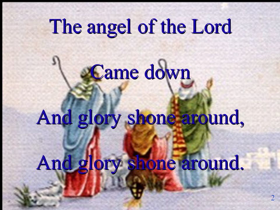 The angel of the Lord Came down And glory shone around, And glory shone around.