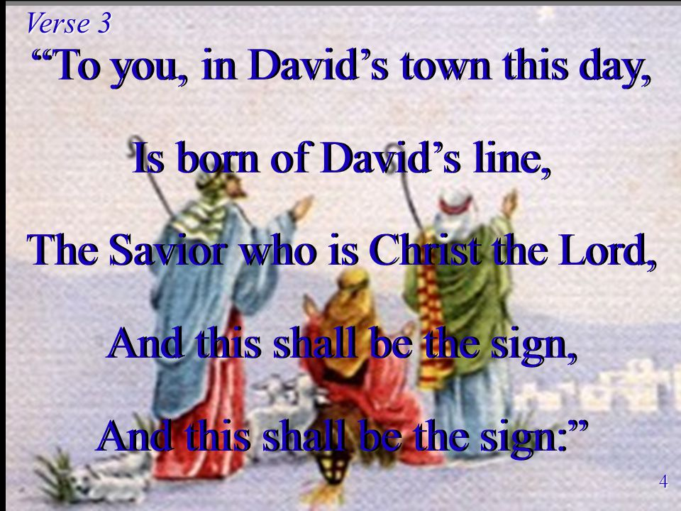 To you, in David's town this day, Is born of David's line, The Savior who is Christ the Lord, And this shall be the sign, And this shall be the sign: To you, in David's town this day, Is born of David's line, The Savior who is Christ the Lord, And this shall be the sign, And this shall be the sign: Verse 3 4