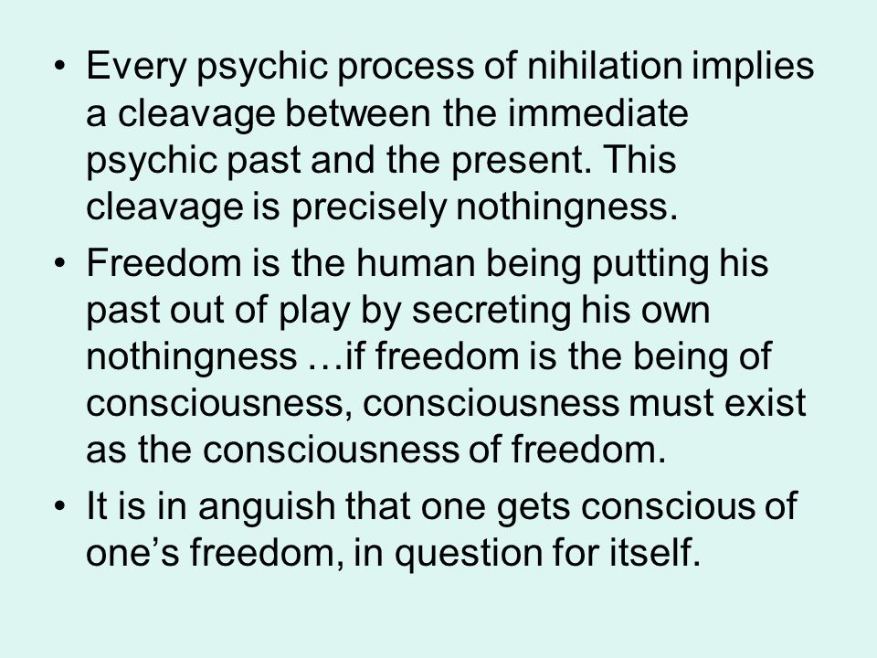 Every psychic process of nihilation implies a cleavage between the immediate psychic past and the present. This cleavage is precisely nothingness. Fre